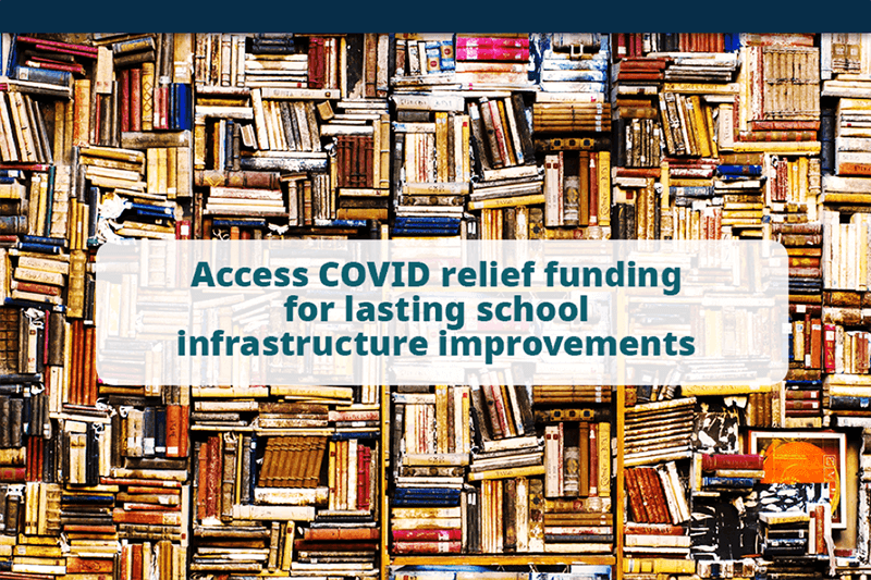 "Image of stacks of books in a school library. Headline reads, ""Acces Covid Relief Funding for lasting school infrastructure improvements."""